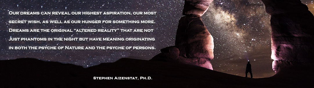 "Our dreams can reveal our highest aspiration, our most secret wish, as well as our hunger for something more. Dreams are the original ""altered reality"" that are not just phantoms in the night but have meaning originating in both the psyche of Nature and the psyche of persons. Stephen Aizenstat, Ph.D."